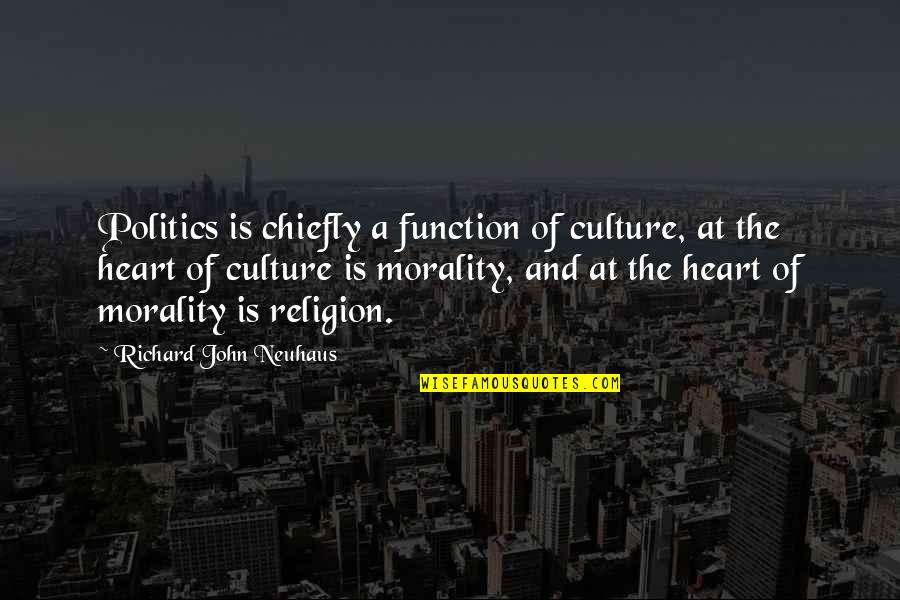 Morality And Politics Quotes By Richard John Neuhaus: Politics is chiefly a function of culture, at
