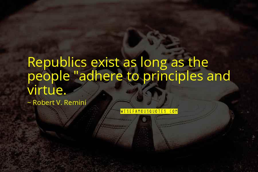 "Morality And Politics Quotes By Robert V. Remini: Republics exist as long as the people ""adhere"