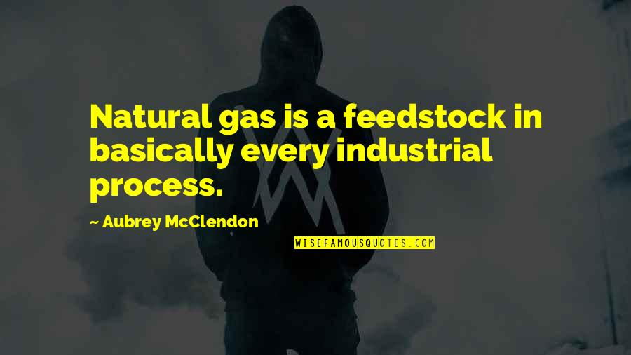Morality In Macbeth Quotes By Aubrey McClendon: Natural gas is a feedstock in basically every