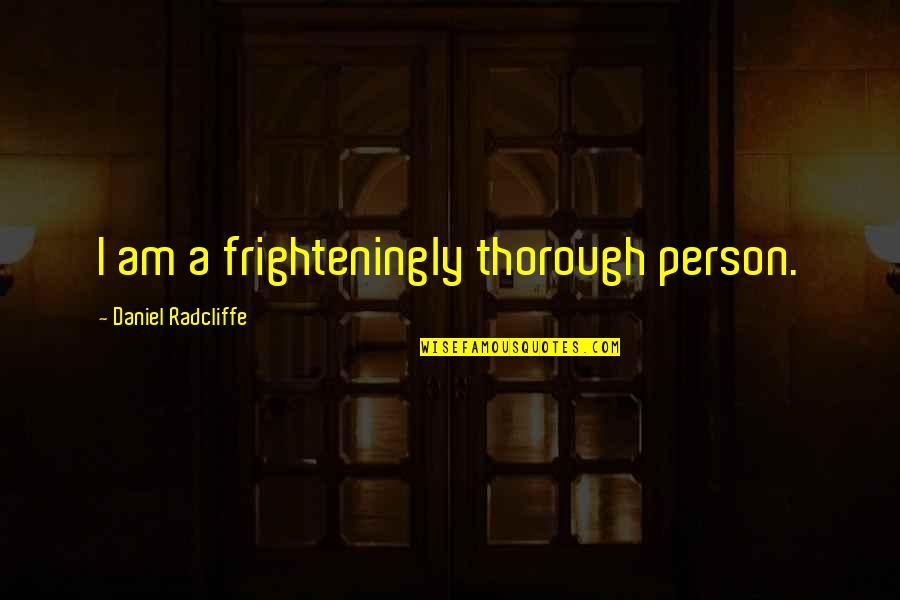 Morality Issues Quotes By Daniel Radcliffe: I am a frighteningly thorough person.