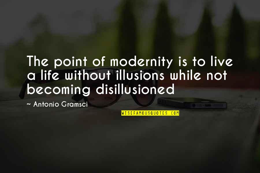 Morality Philosophy Quotes By Antonio Gramsci: The point of modernity is to live a