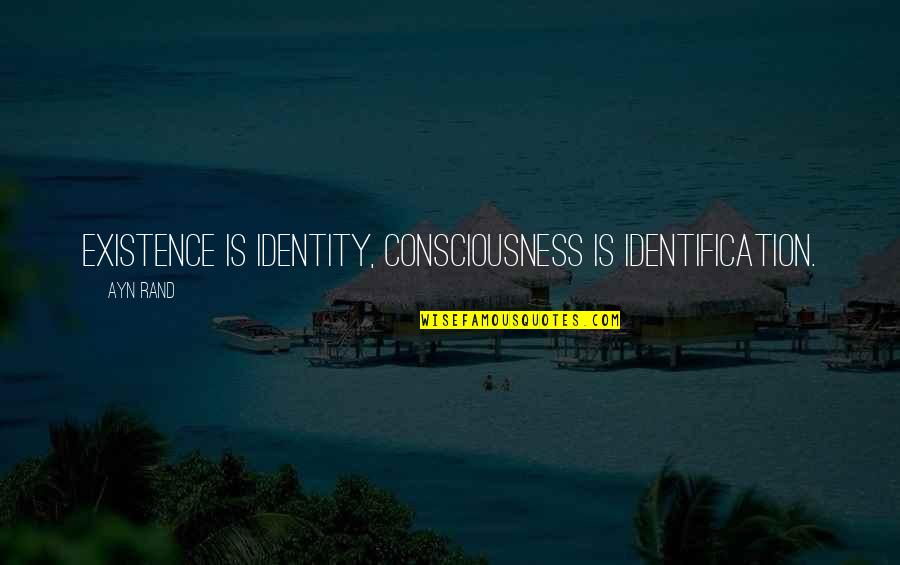 Morality Philosophy Quotes By Ayn Rand: Existence is Identity, Consciousness is Identification.