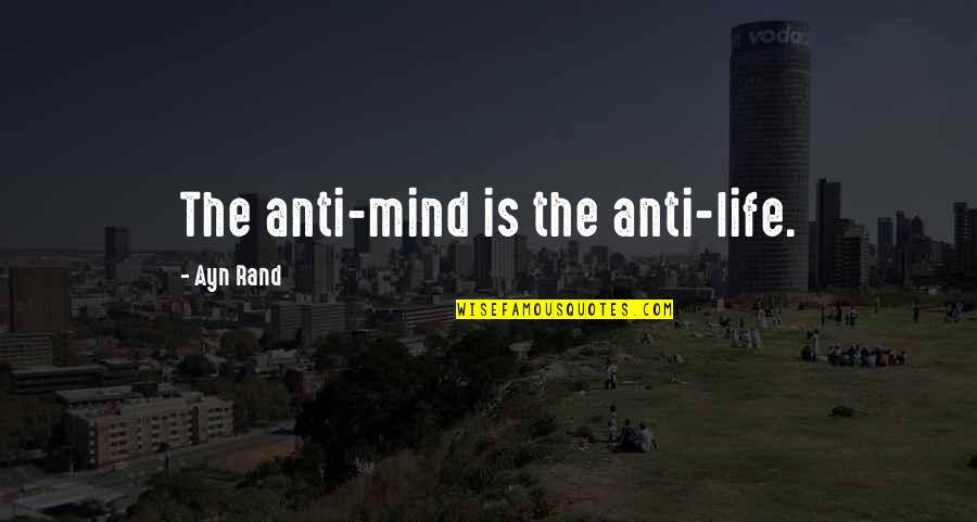 Morality Philosophy Quotes By Ayn Rand: The anti-mind is the anti-life.