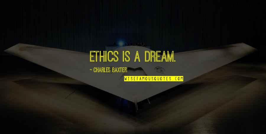 Morality Philosophy Quotes By Charles Baxter: Ethics is a dream.