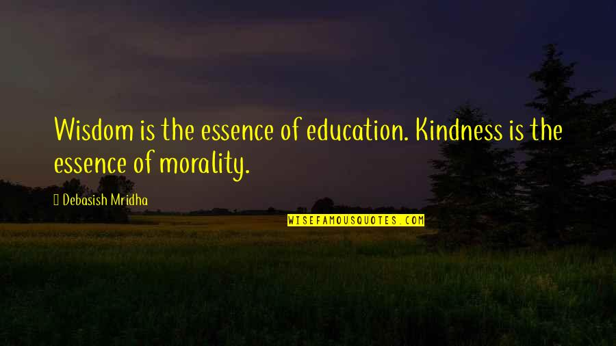 Morality Philosophy Quotes By Debasish Mridha: Wisdom is the essence of education. Kindness is