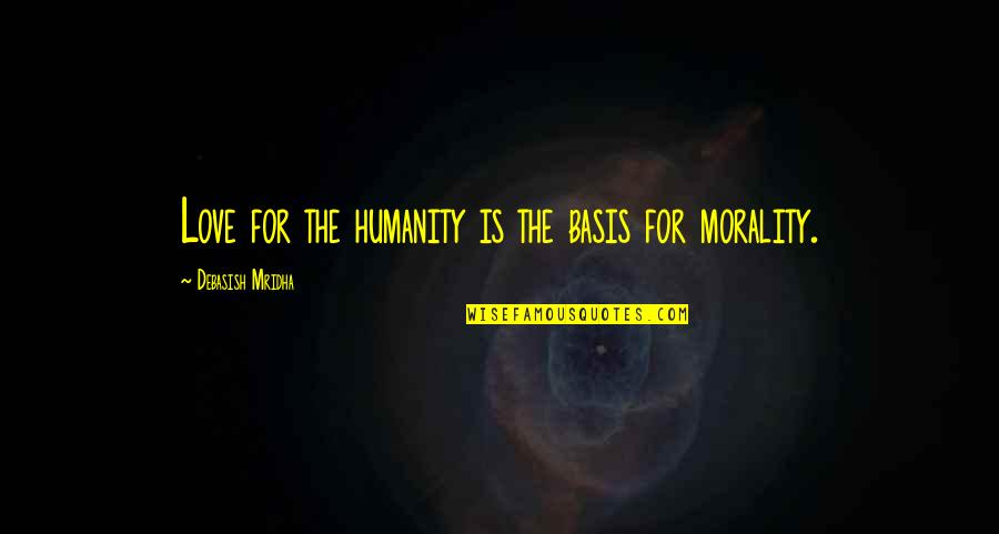 Morality Philosophy Quotes By Debasish Mridha: Love for the humanity is the basis for