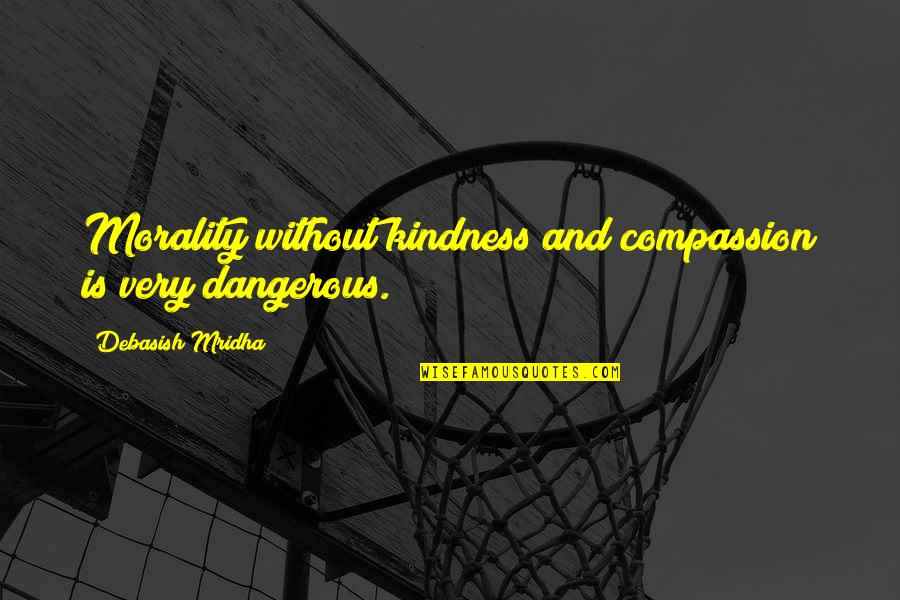 Morality Philosophy Quotes By Debasish Mridha: Morality without kindness and compassion is very dangerous.