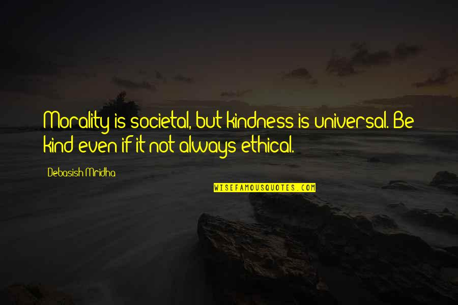 Morality Philosophy Quotes By Debasish Mridha: Morality is societal, but kindness is universal. Be