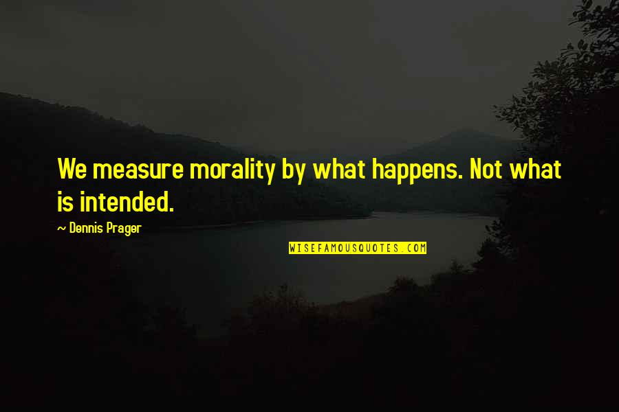 Morality Philosophy Quotes By Dennis Prager: We measure morality by what happens. Not what
