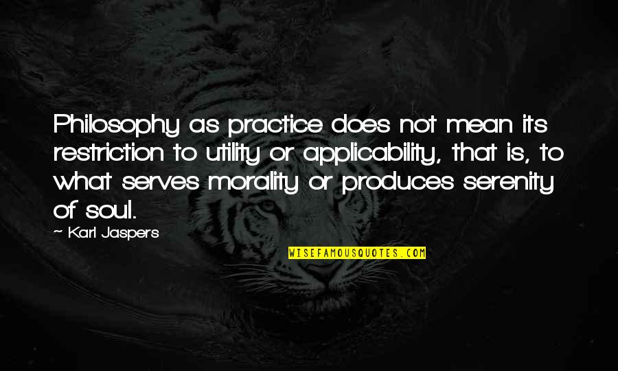 Morality Philosophy Quotes By Karl Jaspers: Philosophy as practice does not mean its restriction