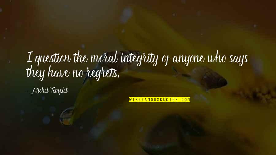 Morality Philosophy Quotes By Michel Templet: I question the moral integrity of anyone who
