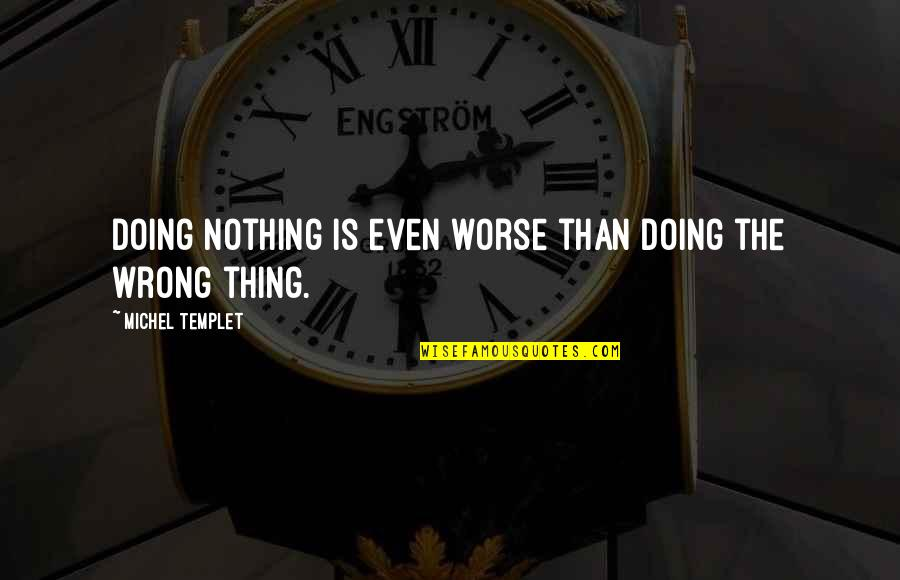 Morality Philosophy Quotes By Michel Templet: Doing nothing is even worse than doing the