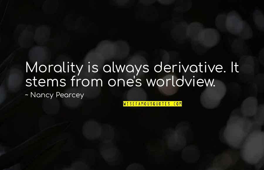 Morality Philosophy Quotes By Nancy Pearcey: Morality is always derivative. It stems from one's