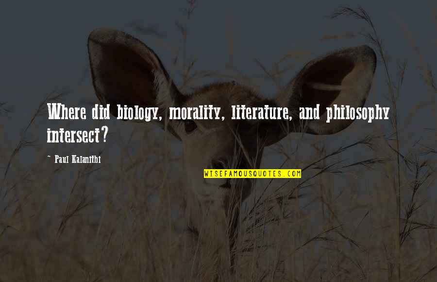 Morality Philosophy Quotes By Paul Kalanithi: Where did biology, morality, literature, and philosophy intersect?