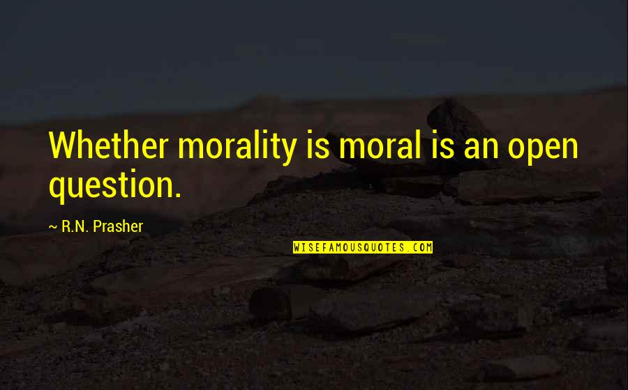 Morality Philosophy Quotes By R.N. Prasher: Whether morality is moral is an open question.