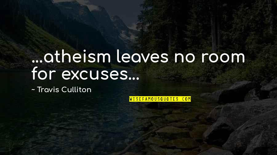 Morality Philosophy Quotes By Travis Culliton: ...atheism leaves no room for excuses...