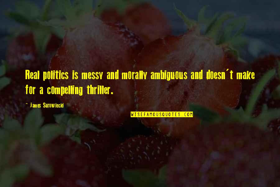 Morally Ambiguous Quotes By James Surowiecki: Real politics is messy and morally ambiguous and