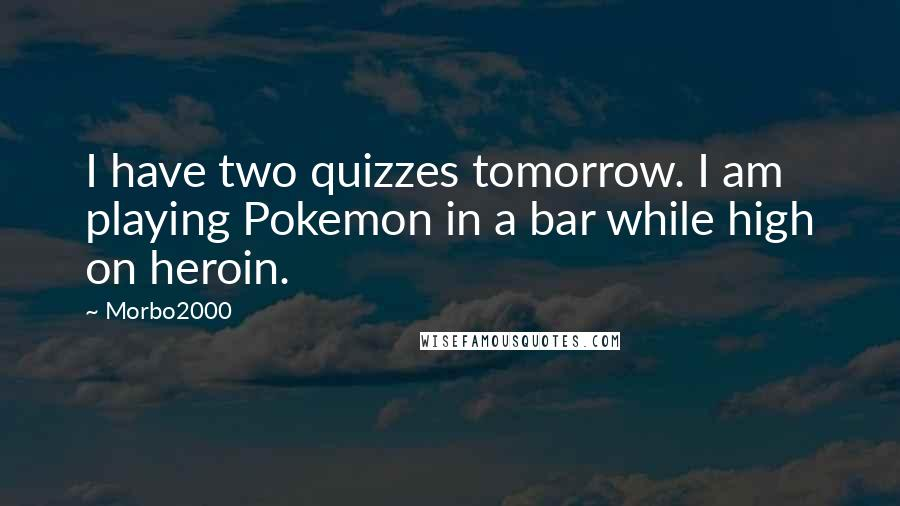 Morbo2000 quotes: I have two quizzes tomorrow. I am playing Pokemon in a bar while high on heroin.