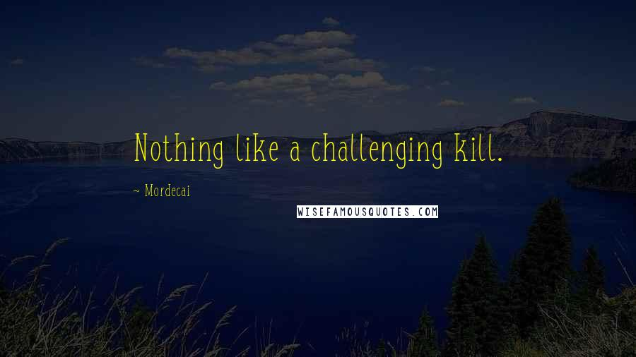 Mordecai quotes: Nothing like a challenging kill.