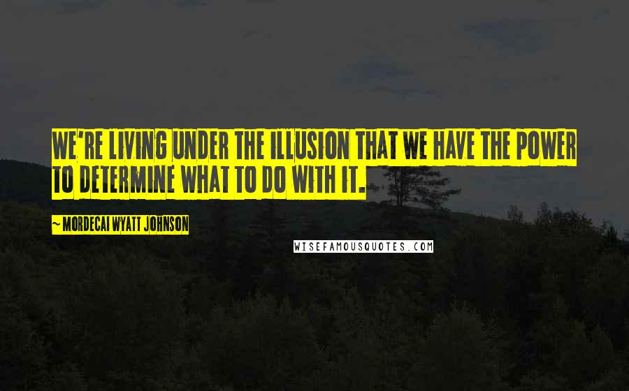 Mordecai Wyatt Johnson quotes: We're living under the illusion that we have the power to determine what to do with it.