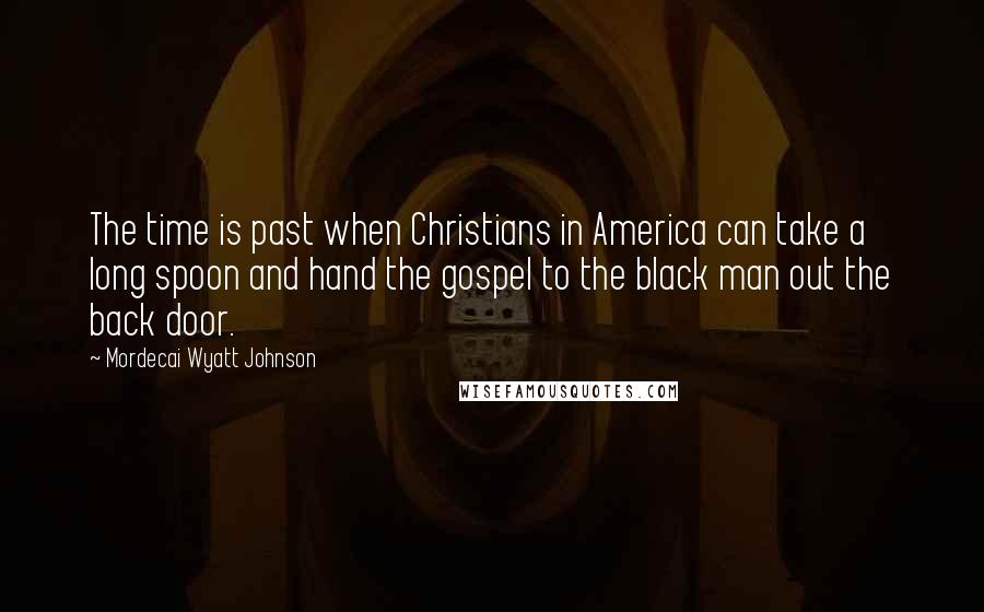 Mordecai Wyatt Johnson quotes: The time is past when Christians in America can take a long spoon and hand the gospel to the black man out the back door.