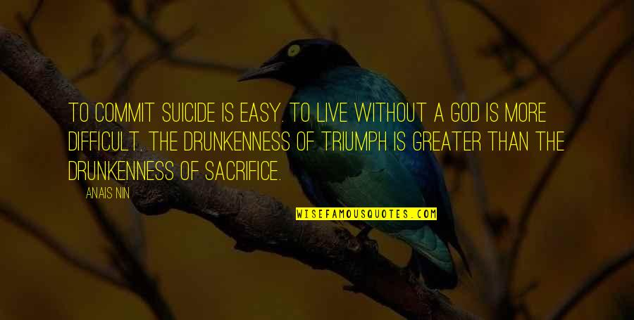 More Difficult Than Quotes By Anais Nin: To commit suicide is easy. To live without