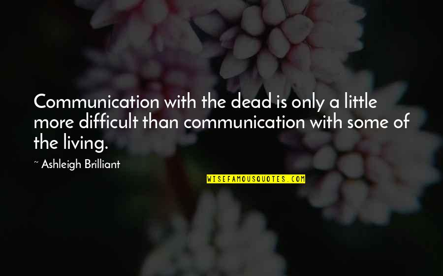 More Difficult Than Quotes By Ashleigh Brilliant: Communication with the dead is only a little