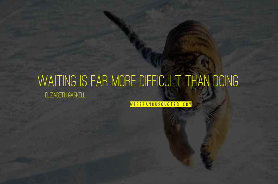 More Difficult Than Quotes By Elizabeth Gaskell: Waiting is far more difficult than doing.