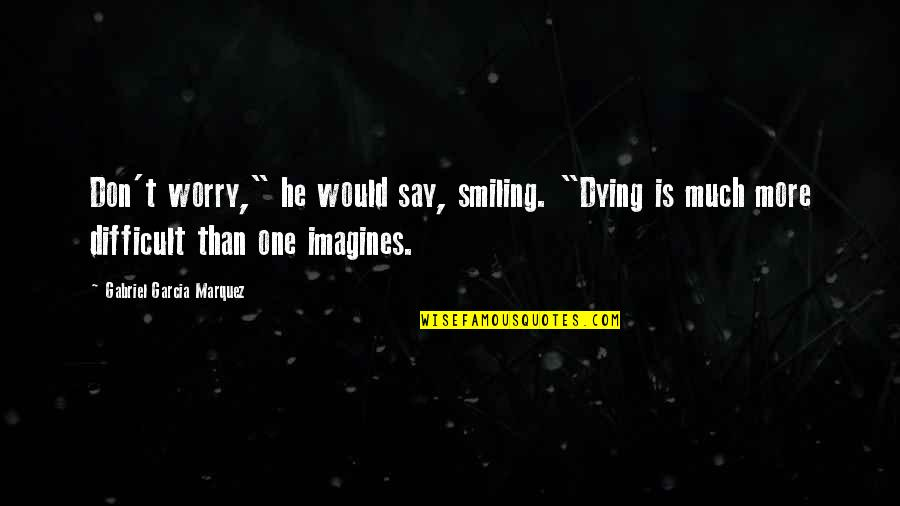 "More Difficult Than Quotes By Gabriel Garcia Marquez: Don't worry,"" he would say, smiling. ""Dying is"