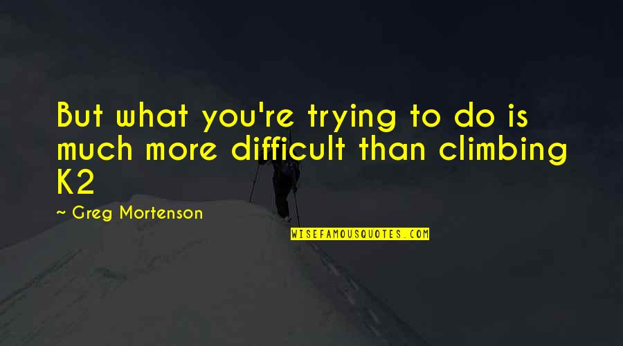 More Difficult Than Quotes By Greg Mortenson: But what you're trying to do is much