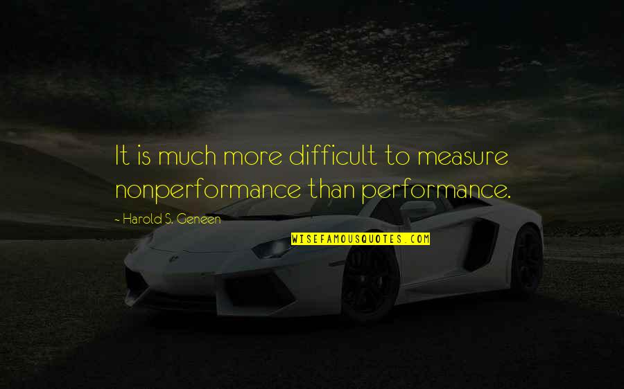 More Difficult Than Quotes By Harold S. Geneen: It is much more difficult to measure nonperformance