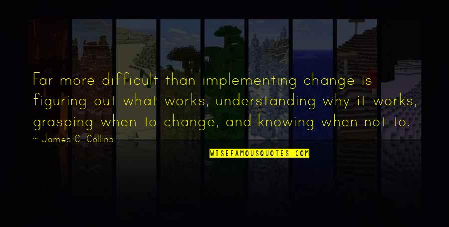 More Difficult Than Quotes By James C. Collins: Far more difficult than implementing change is figuring
