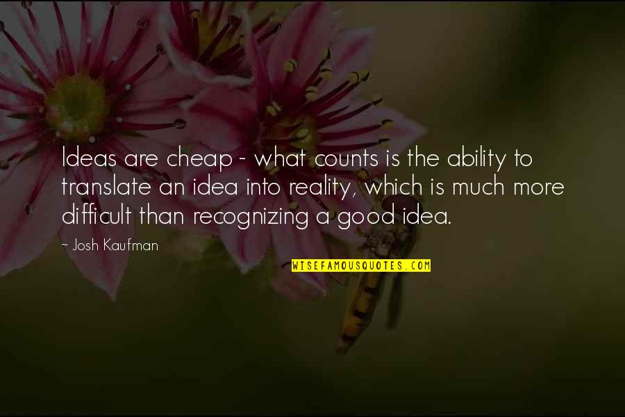 More Difficult Than Quotes By Josh Kaufman: Ideas are cheap - what counts is the