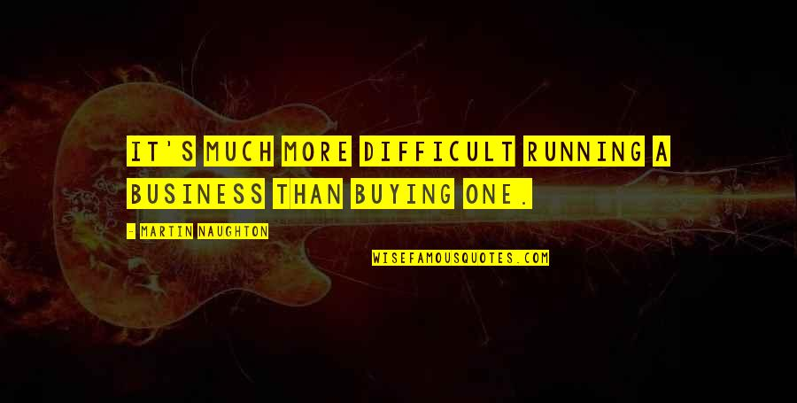 More Difficult Than Quotes By Martin Naughton: It's much more difficult running a business than