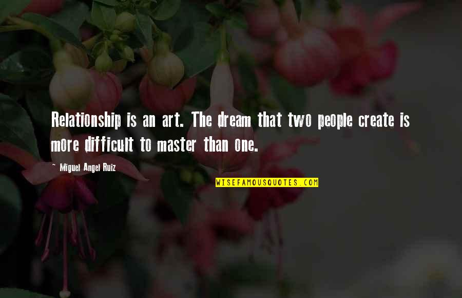 More Difficult Than Quotes By Miguel Angel Ruiz: Relationship is an art. The dream that two
