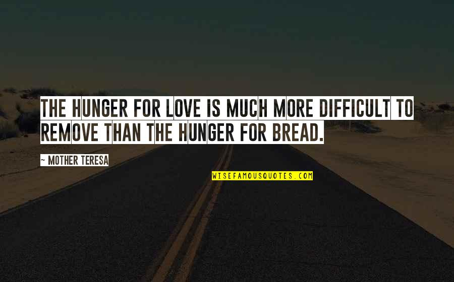 More Difficult Than Quotes By Mother Teresa: The hunger for love is much more difficult