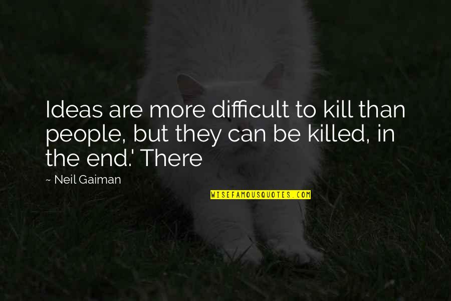 More Difficult Than Quotes By Neil Gaiman: Ideas are more difficult to kill than people,