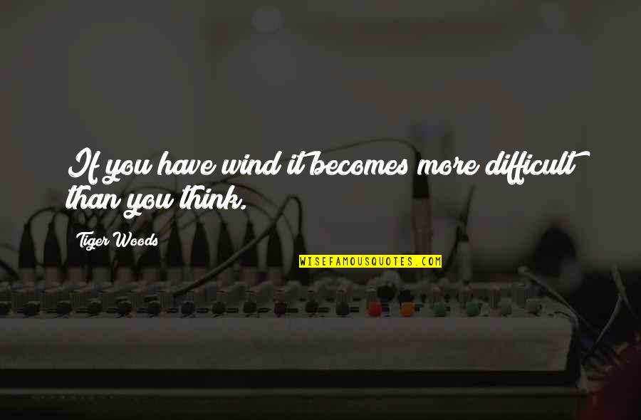 More Difficult Than Quotes By Tiger Woods: If you have wind it becomes more difficult