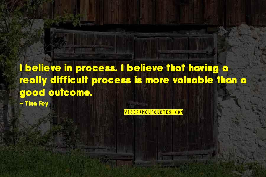 More Difficult Than Quotes By Tina Fey: I believe in process. I believe that having