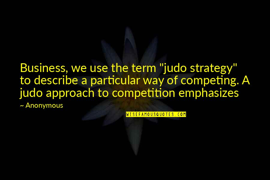 "More Judo Quotes By Anonymous: Business, we use the term ""judo strategy"" to"
