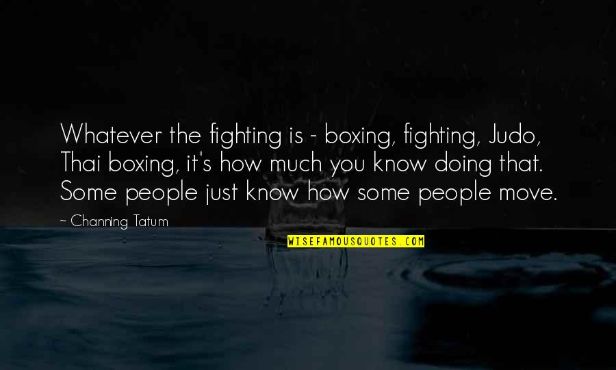 More Judo Quotes By Channing Tatum: Whatever the fighting is - boxing, fighting, Judo,
