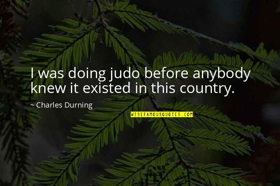 More Judo Quotes By Charles Durning: I was doing judo before anybody knew it