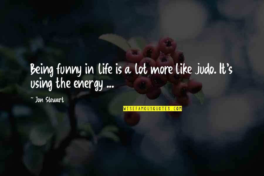 More Judo Quotes By Jon Stewart: Being funny in life is a lot more