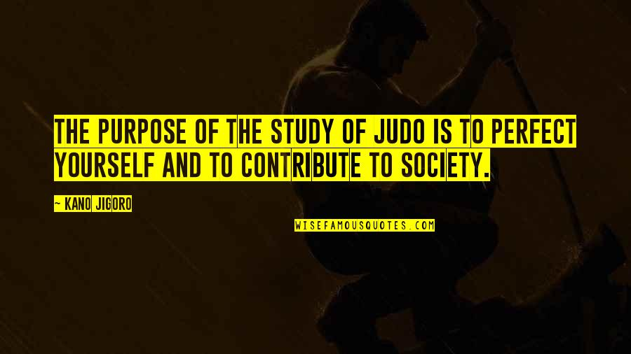 More Judo Quotes By Kano Jigoro: The purpose of the study of judo is