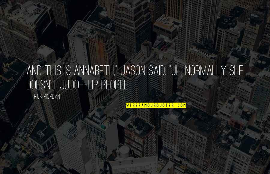 "More Judo Quotes By Rick Riordan: And this is Annabeth,"" Jason said. ""Uh, normally"