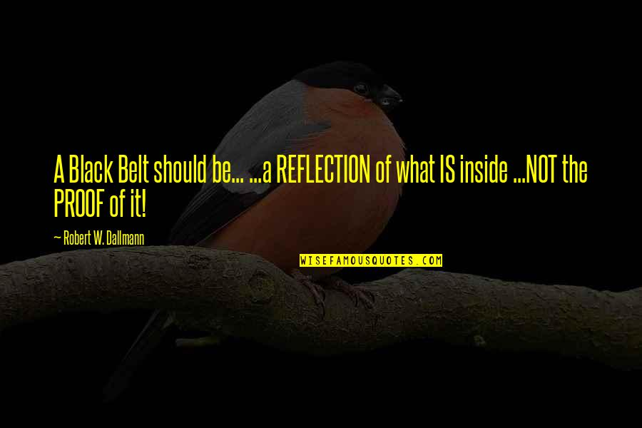 More Judo Quotes By Robert W. Dallmann: A Black Belt should be... ...a REFLECTION of