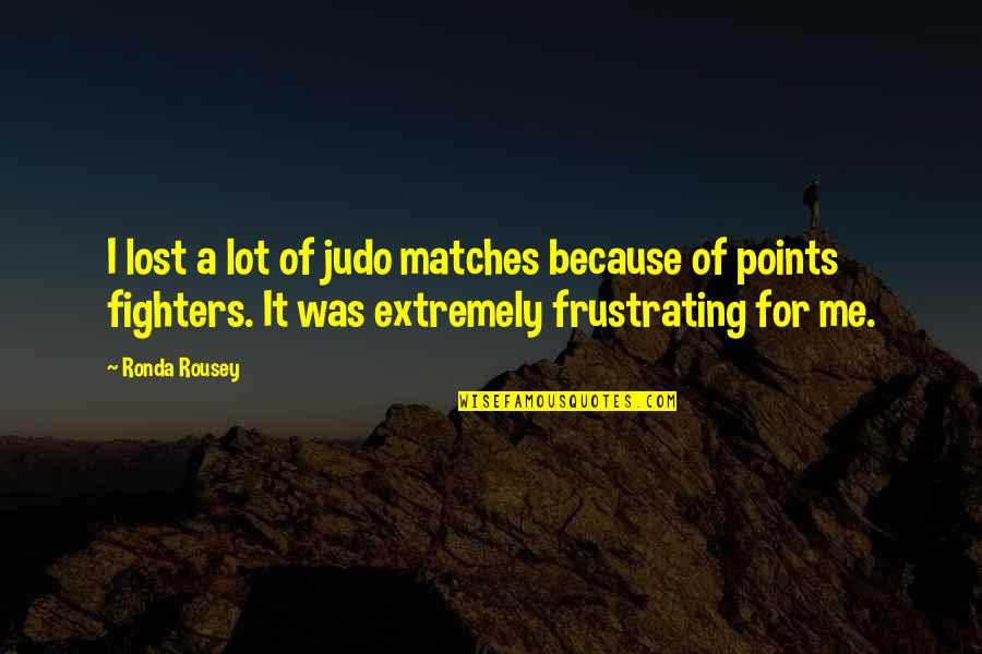 More Judo Quotes By Ronda Rousey: I lost a lot of judo matches because