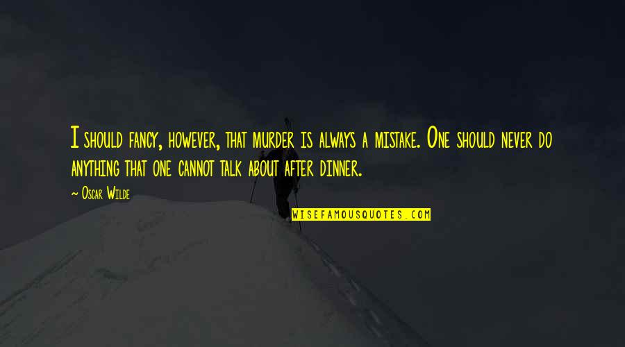 More Talk More Mistake Quotes By Oscar Wilde: I should fancy, however, that murder is always