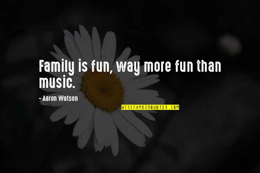 More Than Family Quotes By Aaron Watson: Family is fun, way more fun than music.