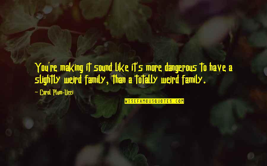 More Than Family Quotes By Carol Plum-Ucci: You're making it sound like it's more dangerous